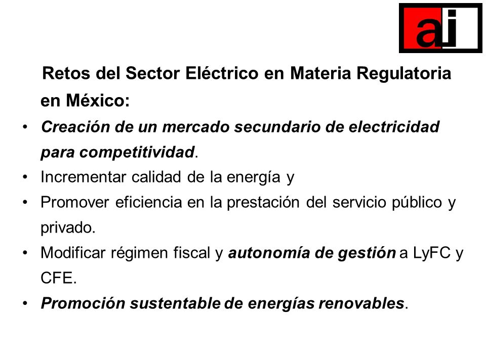 Retos del Sector Eléctrico en Materia Regulatoria en México: Creación de un mercado secundario de electricidad para competitividad. Incrementar calida