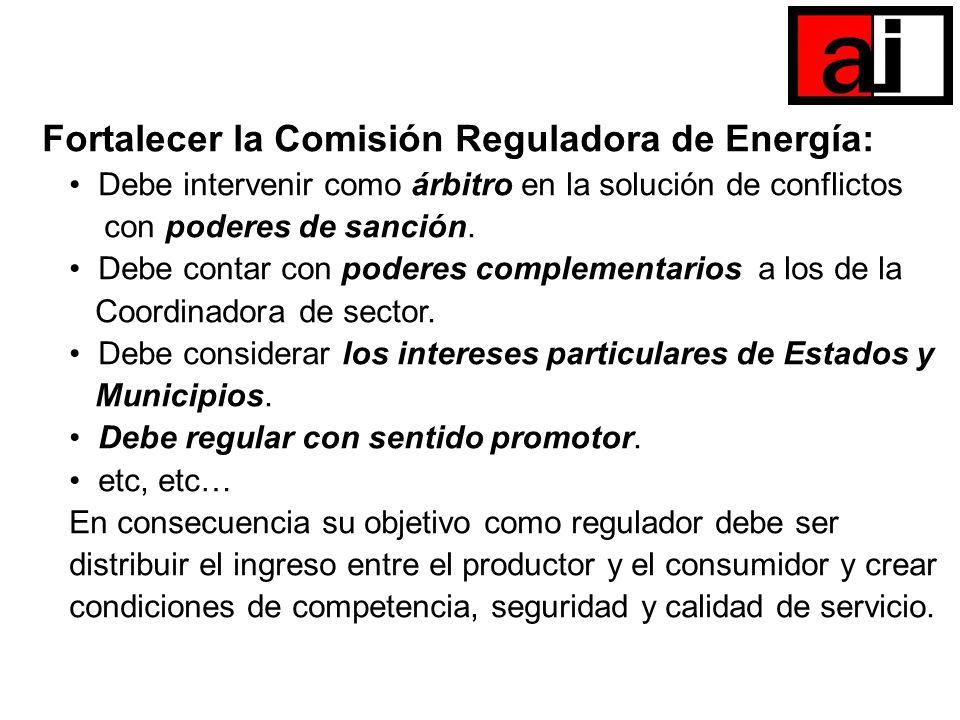 Fortalecer la Comisión Reguladora de Energía: Debe intervenir como árbitro en la solución de conflictos con poderes de sanción. Debe contar con podere