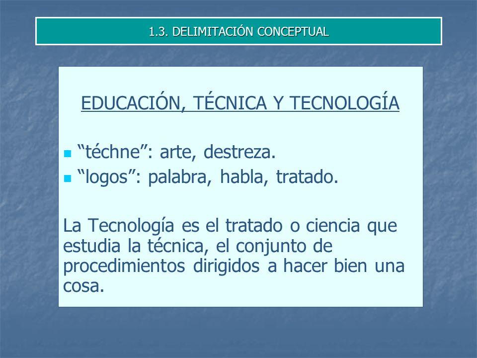 1.3.DELIMITACIÓN CONCEPTUAL EDUCACIÓN, TÉCNICA Y TECNOLOGÍA téchne: arte, destreza.