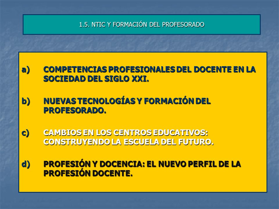 1.5. NTIC Y FORMACIÓN DEL PROFESORADO a)COMPETENCIAS PROFESIONALES DEL DOCENTE EN LA SOCIEDAD DEL SIGLO XXI. b)NUEVAS TECNOLOGÍAS Y FORMACIÓN DEL PROF