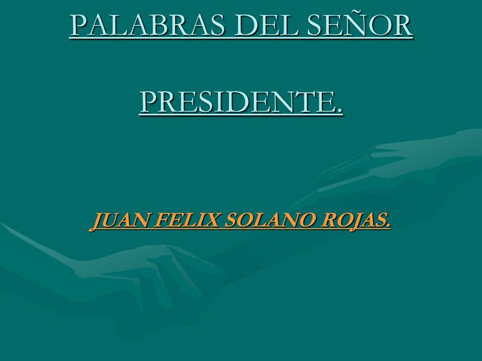 PALABRAS DEL SEÑOR PRESIDENTE. JUAN FELIX SOLANO ROJAS.