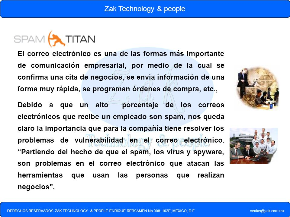 DERECHOS RESERVADOS ZAK TECHNOLOGY & PEOPLE ENRIQUE REBSAMEN No 308- 102E, MEXICO, D.F ventas@zak.com.mx Zak Technology & people CORREO SERVER MOTOR 1 MOTOR 2 MOTOR 3 CORREO BASURA CORREO EFECTIVO BANDEJA O RECEPCION CORREO BASURA CORREO BUENO SPAMTITANSPAMTITAN