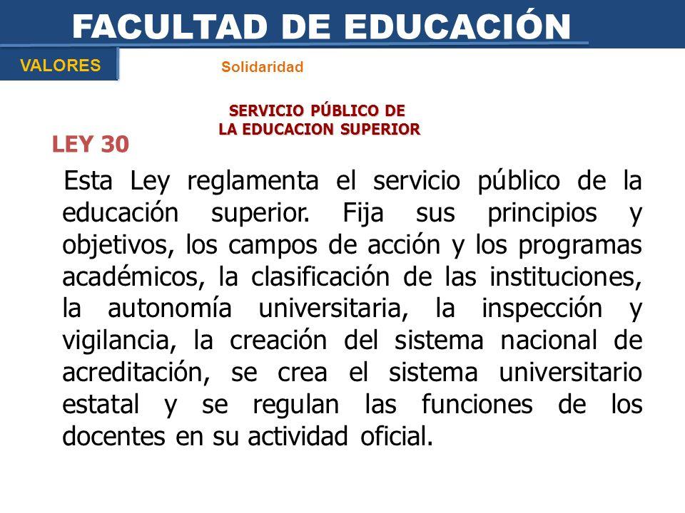 FACULTAD DE EDUCACIÓN Solidaridad VALORES SERVICIO PÚBLICO DE LA EDUCACION SUPERIOR LA EDUCACION SUPERIOR LEY 30 Esta Ley reglamenta el servicio públi