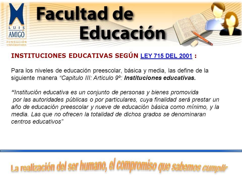 INSTITUCIONES EDUCATIVAS SEGÚN LEY 715 DEL 2001 : Para los niveles de educación preescolar, básica y media, las define de la siguiente manera Capitulo