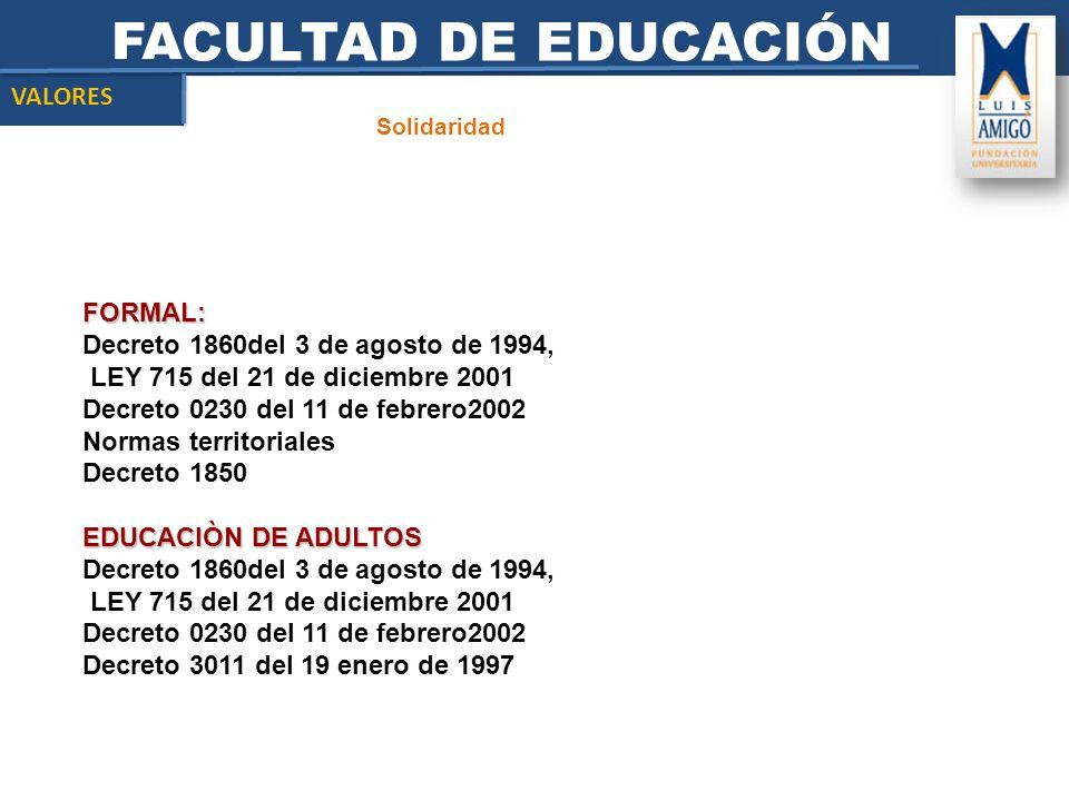 FACULTAD DE EDUCACIÓN Solidaridad VALORES FORMAL: Decreto 1860del 3 de agosto de 1994, LEY 715 del 21 de diciembre 2001 Decreto 0230 del 11 de febrero