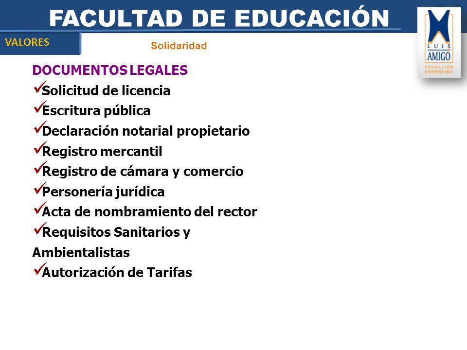 FACULTAD DE EDUCACIÓN Solidaridad VALORES DOCUMENTOS LEGALES Solicitud de licencia Escritura pública Declaración notarial propietario Registro mercant