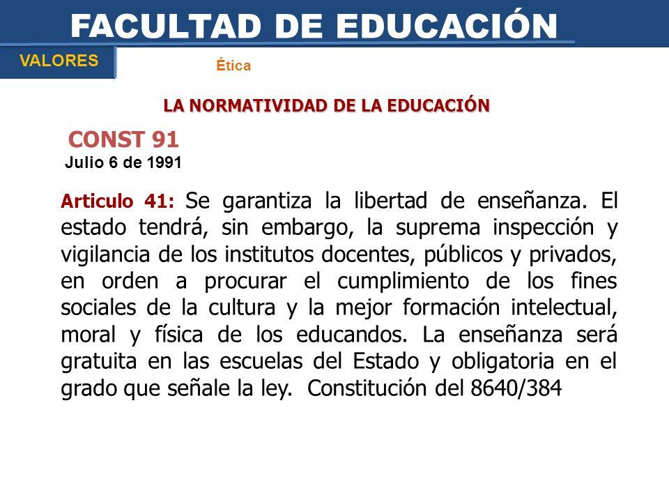 FACULTAD DE EDUCACIÓN Ética VALORES LA NORMATIVIDAD DE LA EDUCACIÓN CONST 91 Julio 6 de 1991 Articulo 41: Se garantiza la libertad de enseñanza. El es