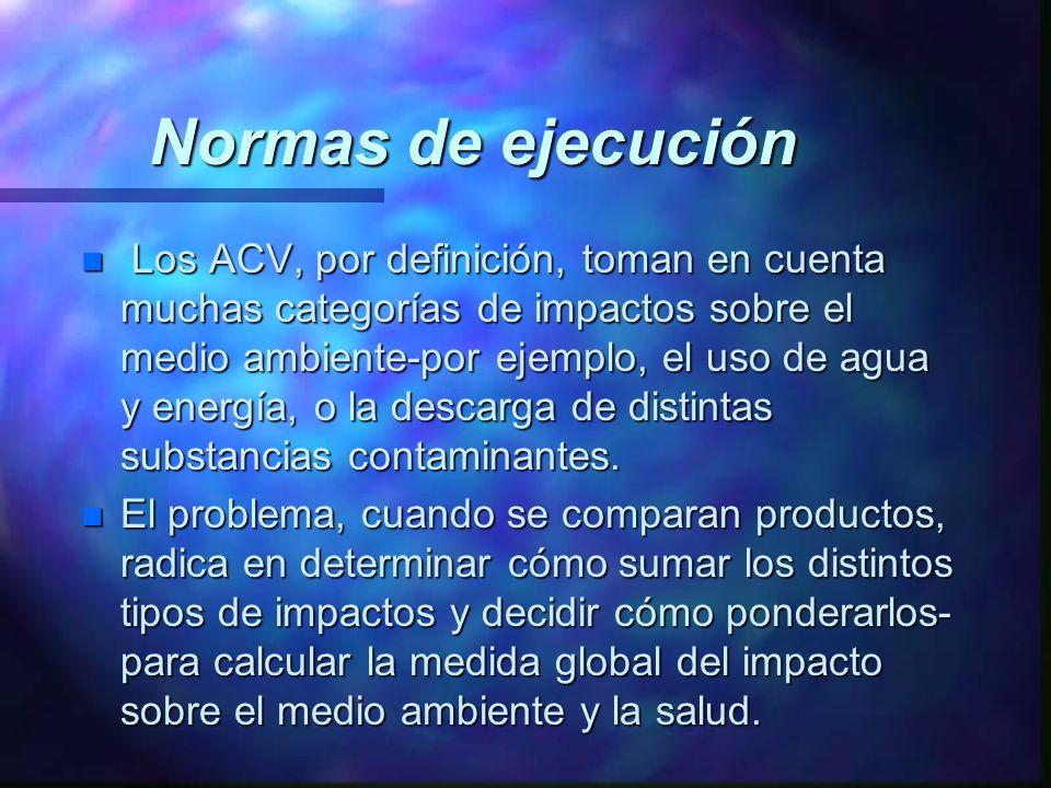 Normas de ejecución n Los ACV, por definición, toman en cuenta muchas categorías de impactos sobre el medio ambiente-por ejemplo, el uso de agua y ene
