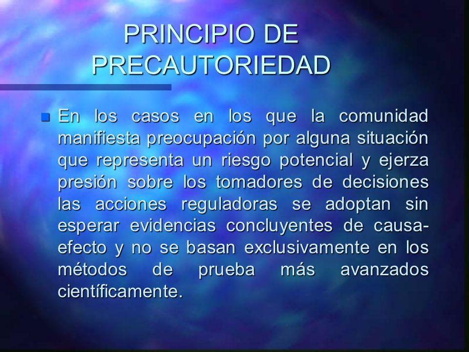 PRINCIPIO DE PRECAUTORIEDAD n En los casos en los que la comunidad manifiesta preocupación por alguna situación que representa un riesgo potencial y e