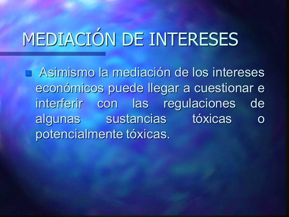 MEDIACIÓN DE INTERESES n Asimismo la mediación de los intereses económicos puede llegar a cuestionar e interferir con las regulaciones de algunas sust