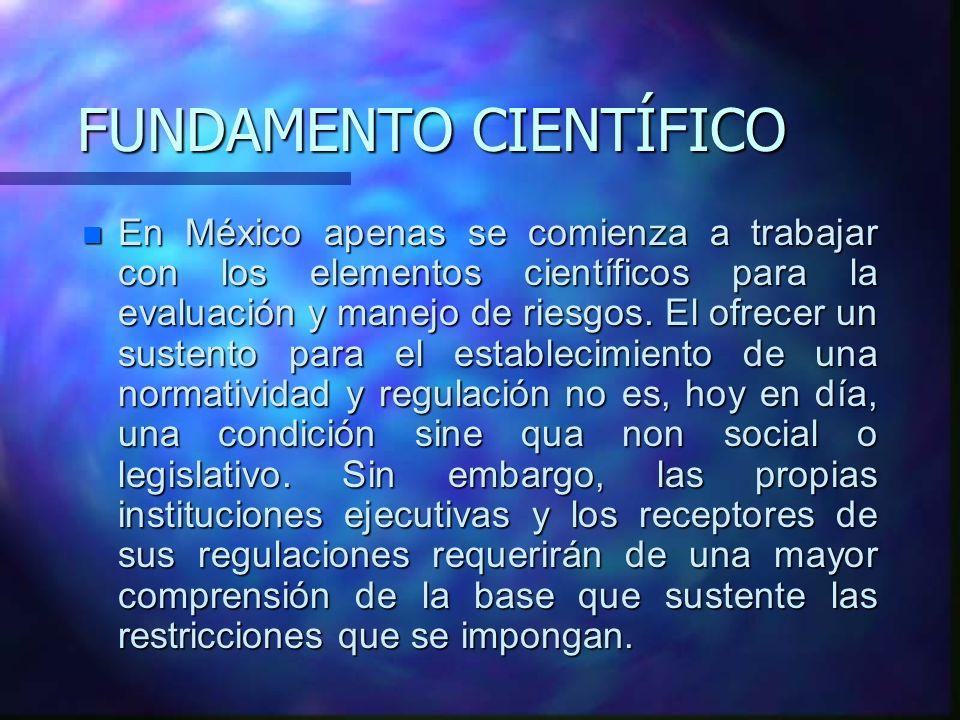 FUNDAMENTO CIENTÍFICO n En México apenas se comienza a trabajar con los elementos científicos para la evaluación y manejo de riesgos. El ofrecer un su