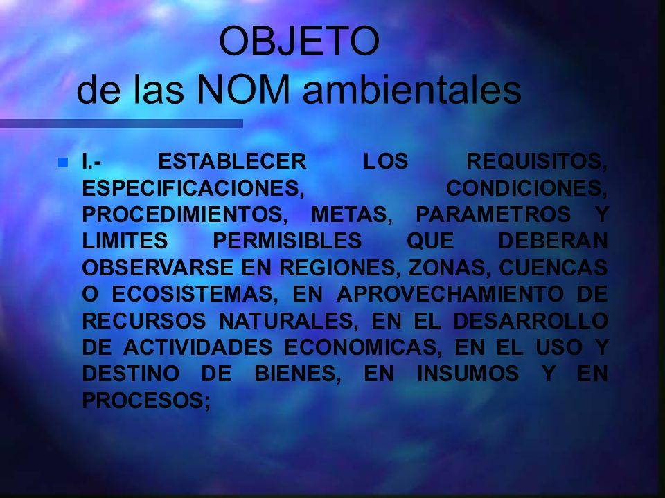 OBJETO de las NOM ambientales n I.- ESTABLECER LOS REQUISITOS, ESPECIFICACIONES, CONDICIONES, PROCEDIMIENTOS, METAS, PARAMETROS Y LIMITES PERMISIBLES