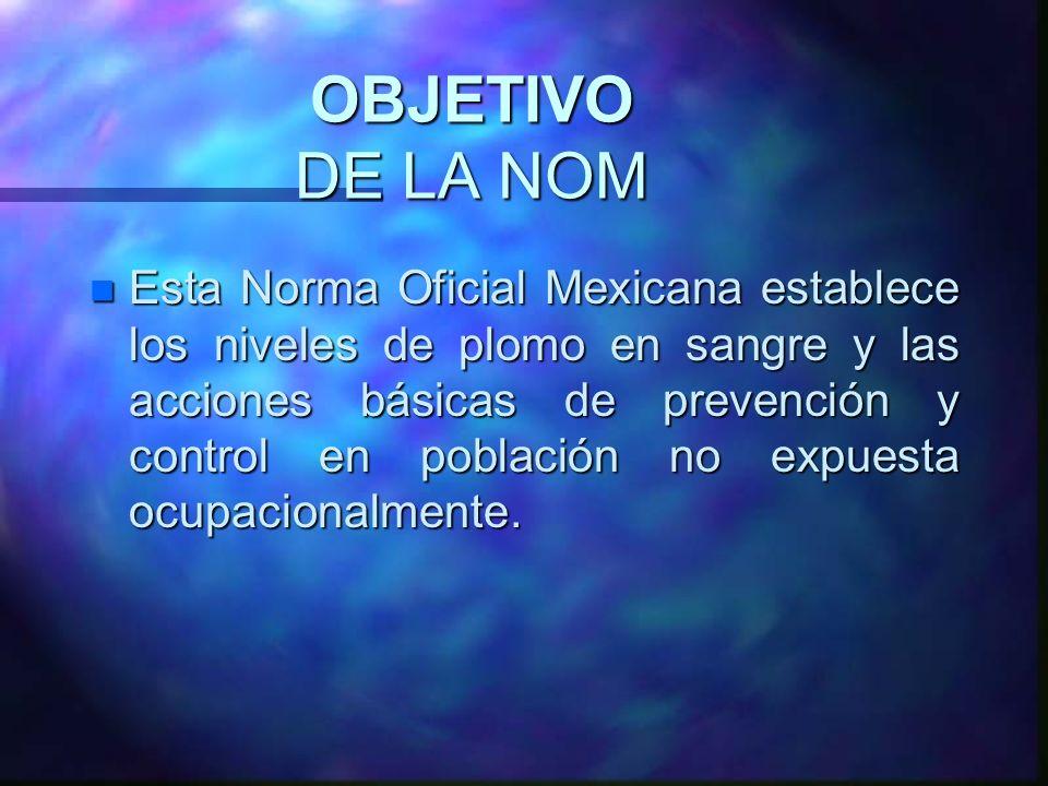 OBJETIVO DE LA NOM n Esta Norma Oficial Mexicana establece los niveles de plomo en sangre y las acciones básicas de prevención y control en población
