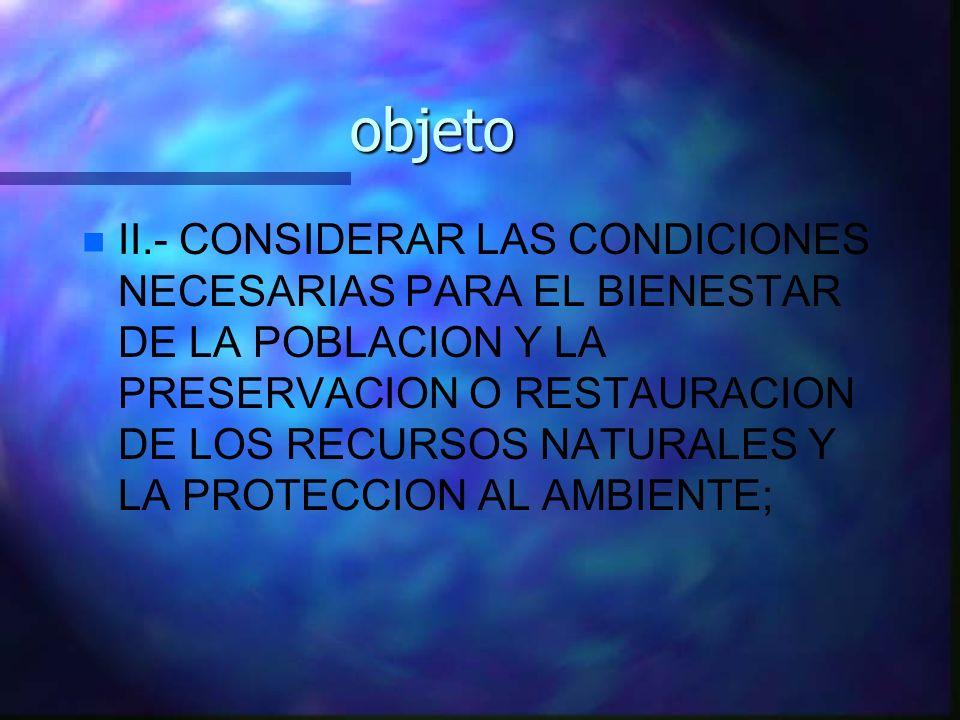 objeto n n II.- CONSIDERAR LAS CONDICIONES NECESARIAS PARA EL BIENESTAR DE LA POBLACION Y LA PRESERVACION O RESTAURACION DE LOS RECURSOS NATURALES Y L