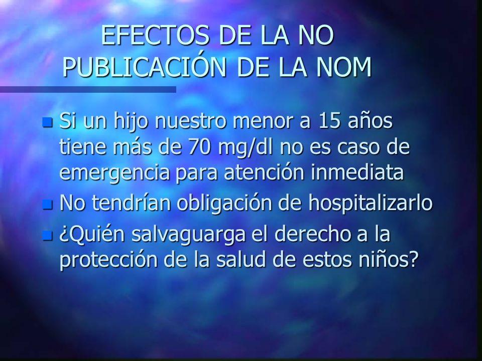 EFECTOS DE LA NO PUBLICACIÓN DE LA NOM n Si un hijo nuestro menor a 15 años tiene más de 70 mg/dl no es caso de emergencia para atención inmediata n N