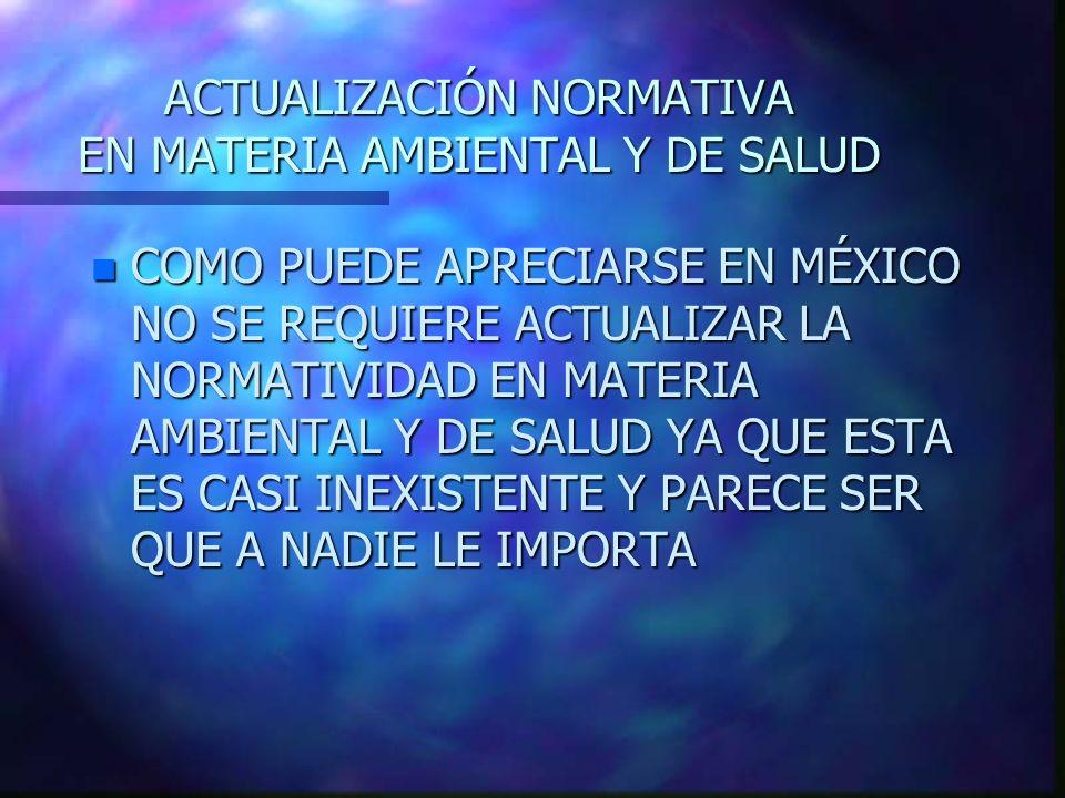 ACTUALIZACIÓN NORMATIVA EN MATERIA AMBIENTAL Y DE SALUD n COMO PUEDE APRECIARSE EN MÉXICO NO SE REQUIERE ACTUALIZAR LA NORMATIVIDAD EN MATERIA AMBIENT