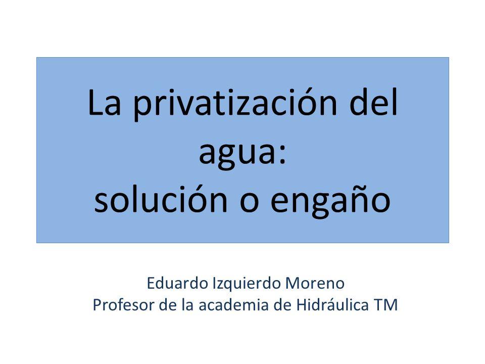 La privatización del agua: solución o engaño Eduardo Izquierdo Moreno Profesor de la academia de Hidráulica TM