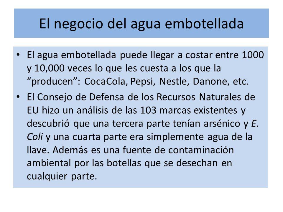 El negocio del agua embotellada El agua embotellada puede llegar a costar entre 1000 y 10,000 veces lo que les cuesta a los que la producen: CocaCola, Pepsi, Nestle, Danone, etc.