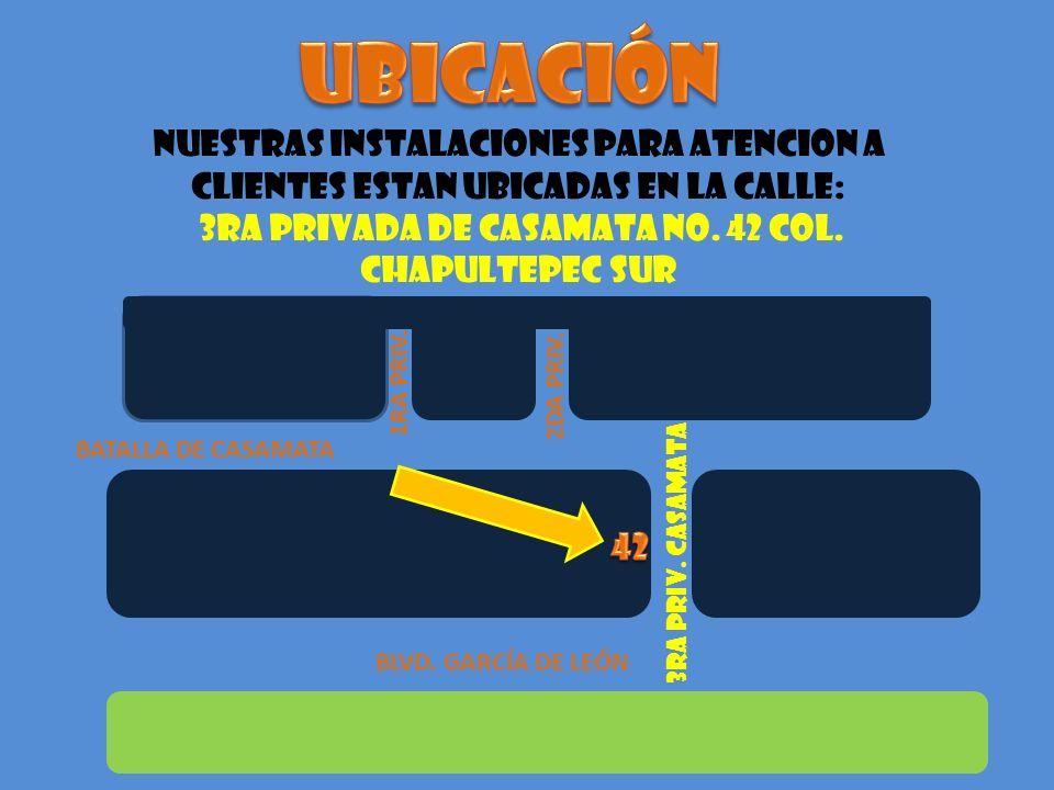 NUESTRAS INSTALACIONES PARA ATENCION A CLIENTES ESTAN UBICADAS EN LA CALLE: 3RA PRIVADA DE CASAMATA No. 42 COL. CHAPULTEPEC SUR BATALLA DE CASAMATA BL