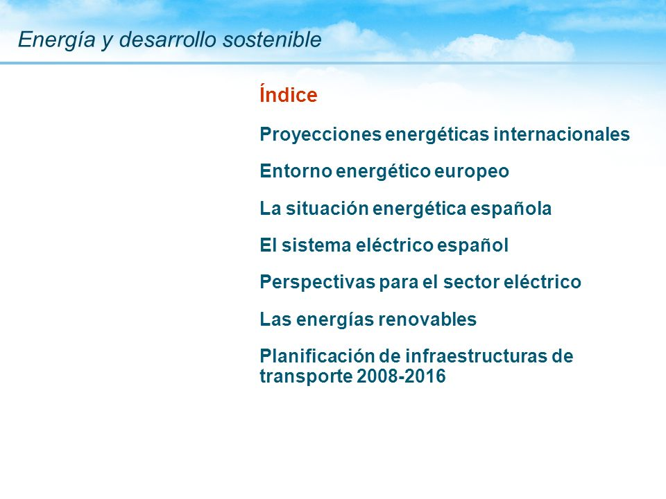 Índice Proyecciones energéticas internacionales Entorno energético europeo La situación energética española El sistema eléctrico español Perspectivas