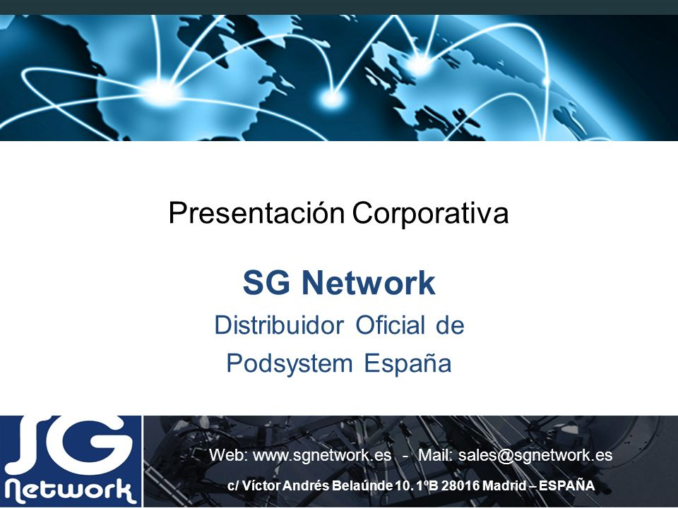 Presentación Corporativa SG Network Distribuidor Oficial de Podsystem España Web: www.sgnetwork.es - Mail: sales@sgnetwork.es c/ Víctor Andrés Belaúnd