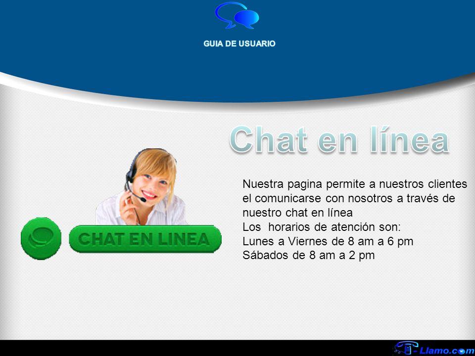 Nuestra pagina permite a nuestros clientes el comunicarse con nosotros a través de nuestro chat en línea Los horarios de atención son: Lunes a Viernes