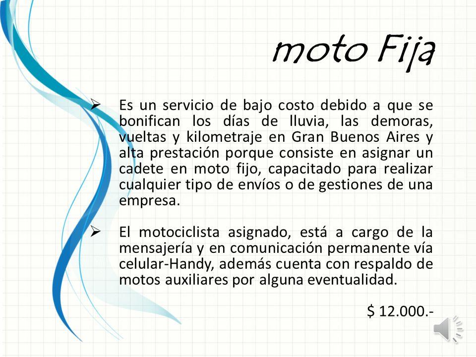 moto Fija Es un servicio de bajo costo debido a que se bonifican los días de lluvia, las demoras, vueltas y kilometraje en Gran Buenos Aires y alta prestación porque consiste en asignar un cadete en moto fijo, capacitado para realizar cualquier tipo de envíos o de gestiones de una empresa.