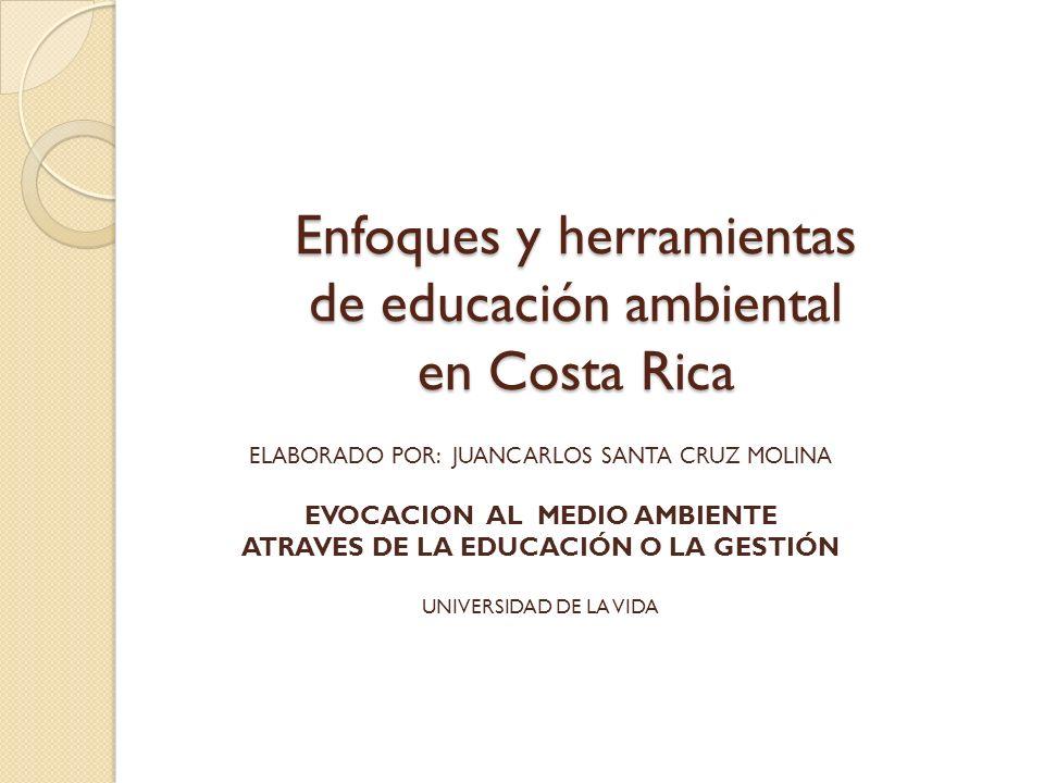 Enfoques y herramientas de educación ambiental en Costa Rica ELABORADO POR: JUANCARLOS SANTA CRUZ MOLINA EVOCACION AL MEDIO AMBIENTE ATRAVES DE LA EDUCACIÓN O LA GESTIÓN UNIVERSIDAD DE LA VIDA