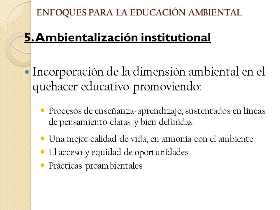 5. Ambientalización institutional Incorporación de la dimensión ambiental en el quehacer educativo promoviendo: Procesos de enseñanza-aprendizaje, sus