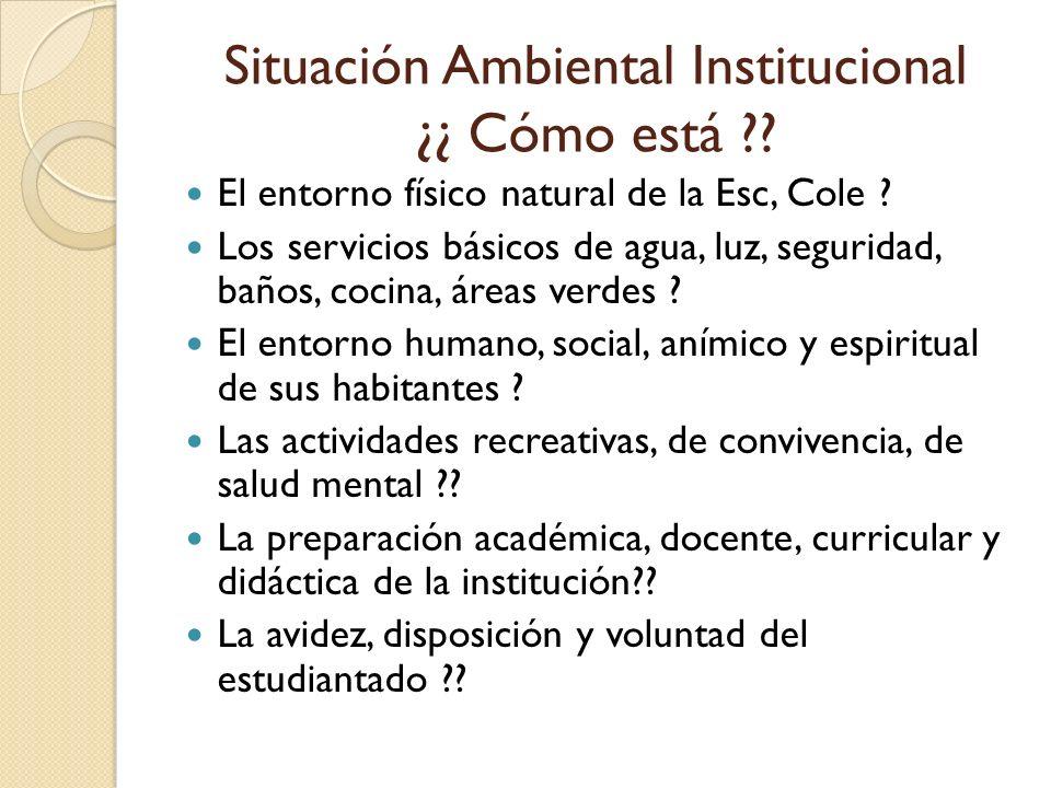 Situación Ambiental Institucional ¿¿ Cómo está ?? El entorno físico natural de la Esc, Cole ? Los servicios básicos de agua, luz, seguridad, baños, co