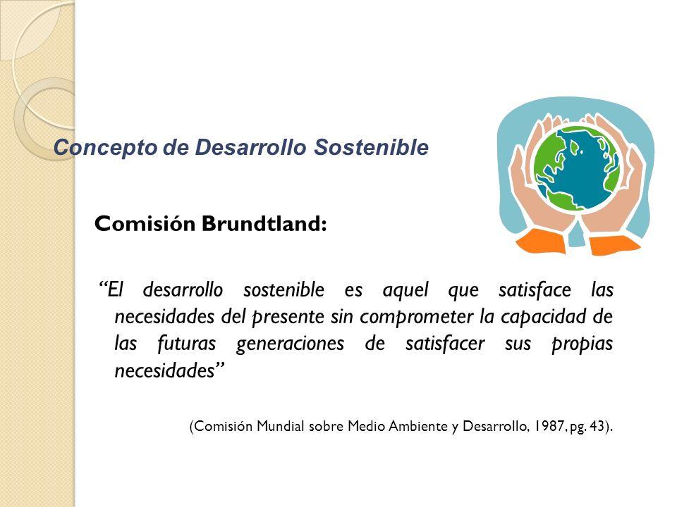 Concepto de Desarrollo Sostenible Comisión Brundtland: El desarrollo sostenible es aquel que satisface las necesidades del presente sin comprometer la capacidad de las futuras generaciones de satisfacer sus propias necesidades (Comisión Mundial sobre Medio Ambiente y Desarrollo, 1987, pg.