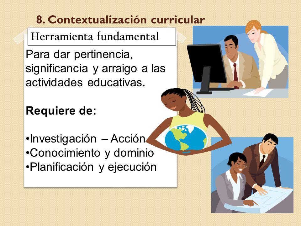 8. Contextualización curricular Para dar pertinencia, significancia y arraigo a las actividades educativas. Requiere de: Investigación – Acción Conoci