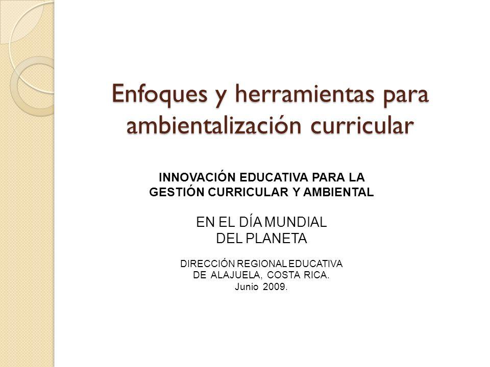 Enfoques y herramientas para ambientalización curricular INNOVACIÓN EDUCATIVA PARA LA GESTIÓN CURRICULAR Y AMBIENTAL EN EL DÍA MUNDIAL DEL PLANETA DIRECCIÓN REGIONAL EDUCATIVA DE ALAJUELA, COSTA RICA.