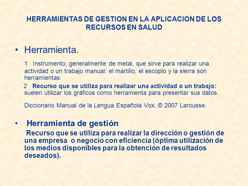 HERRAMIENTAS DE GESTION EN LA APLICACION DE LOS RECURSOS EN SALUD Herramienta. 1 Instrumento, generalmente de metal, que sirve para realizar una activ