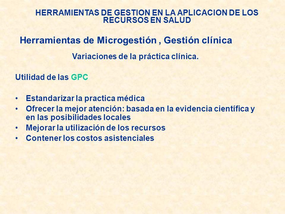 HERRAMIENTAS DE GESTION EN LA APLICACION DE LOS RECURSOS EN SALUD Variaciones de la práctica clínica. Utilidad de las GPC Estandarizar la practica méd
