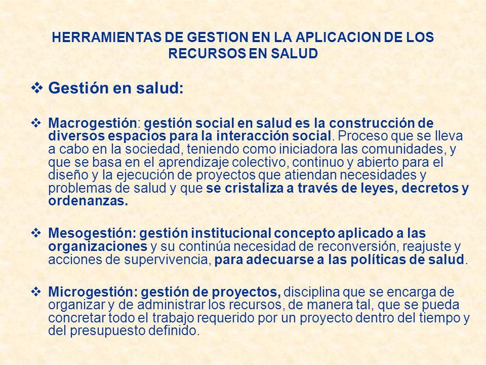 HERRAMIENTAS DE GESTION EN LA APLICACION DE LOS RECURSOS EN SALUD Gestión en salud: Macrogestión: gestión social en salud es la construcción de divers