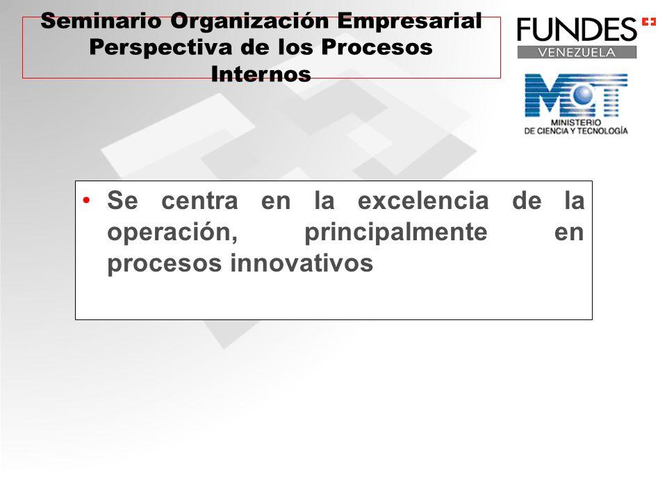 Se centra en la excelencia de la operación, principalmente en procesos innovativos Seminario Organización Empresarial Perspectiva de los Procesos Inte