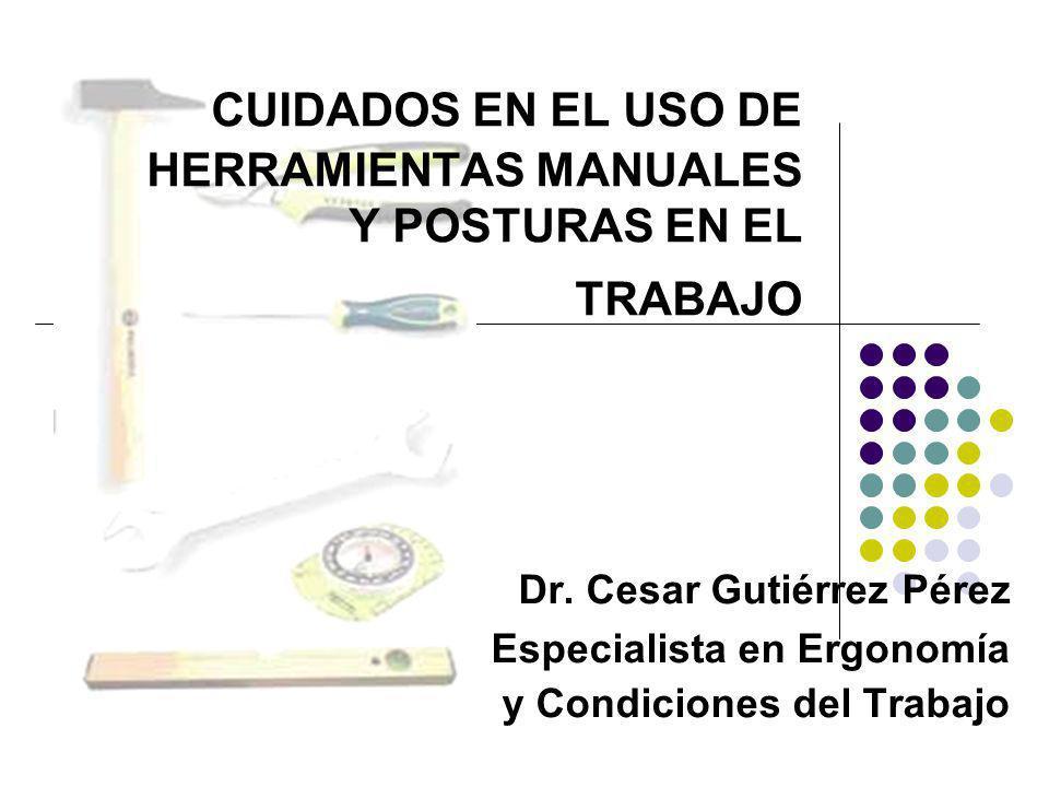 CUIDADOS EN EL USO DE HERRAMIENTAS MANUALES Y POSTURAS EN EL TRABAJO Dr. Cesar Gutiérrez Pérez Especialista en Ergonomía y Condiciones del Trabajo