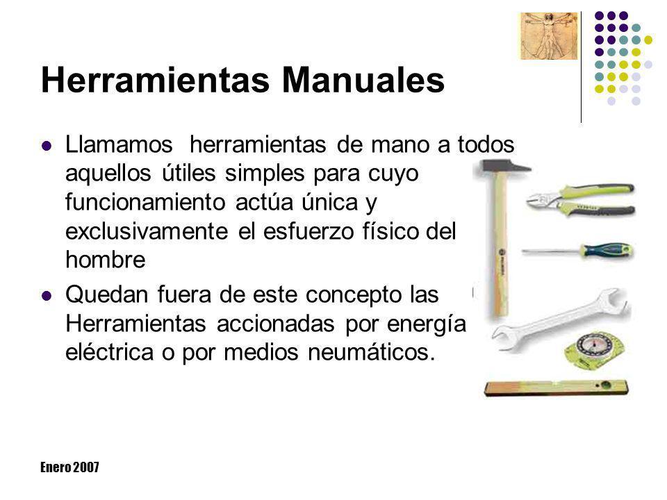 Enero 2007 Herramientas Manuales Llamamos herramientas de mano a todos aquellos útiles simples para cuyo funcionamiento actúa única y exclusivamente e