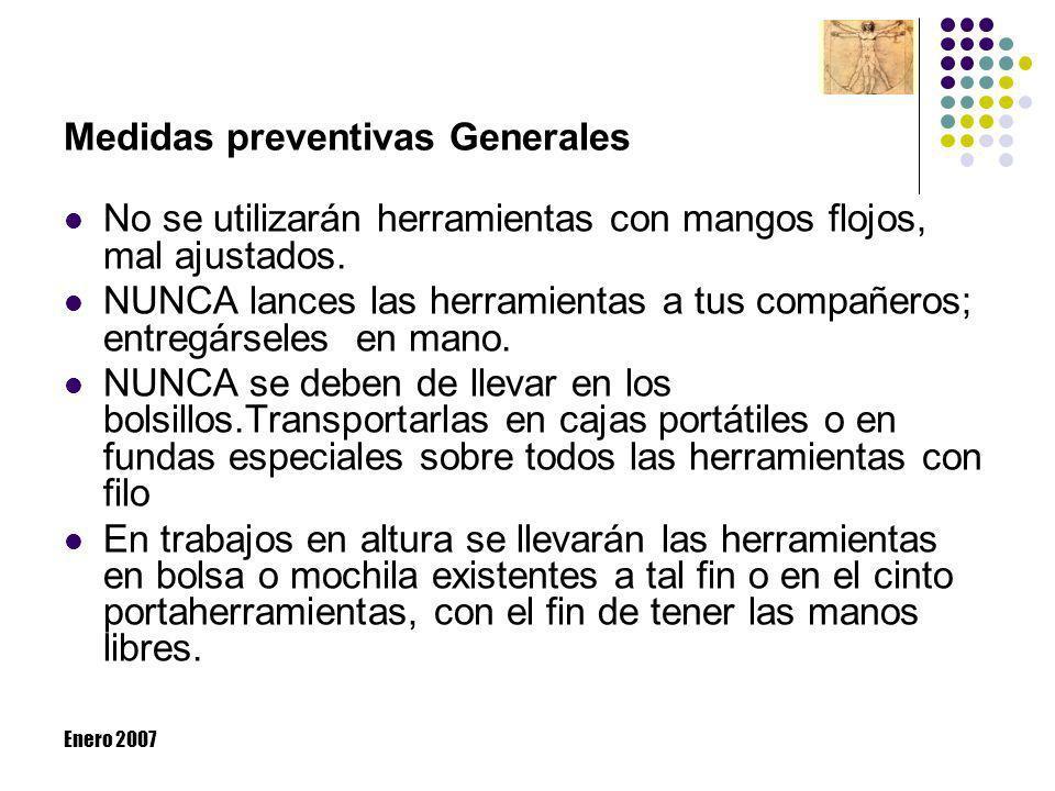 Enero 2007 Medidas preventivas Generales No se utilizarán herramientas con mangos flojos, mal ajustados. NUNCA lances las herramientas a tus compañero