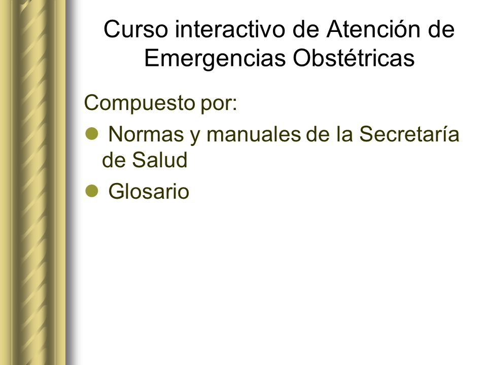 Curso interactivo de Atención de Emergencias Obstétricas Compuesto por: Normas y manuales de la Secretaría de Salud Glosario