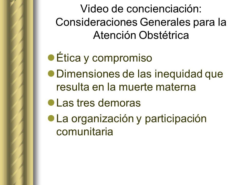 Video de concienciación: Consideraciones Generales para la Atención Obstétrica Ética y compromiso Dimensiones de las inequidad que resulta en la muert
