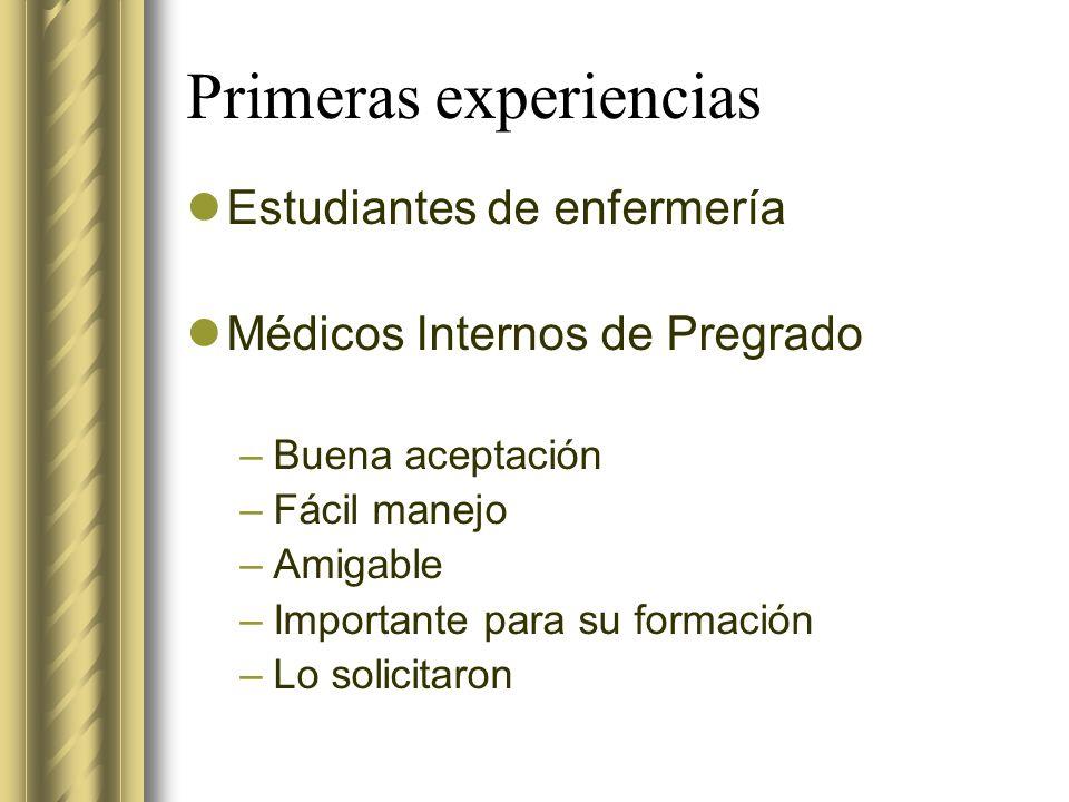 Primeras experiencias Estudiantes de enfermería Médicos Internos de Pregrado –Buena aceptación –Fácil manejo –Amigable –Importante para su formación –