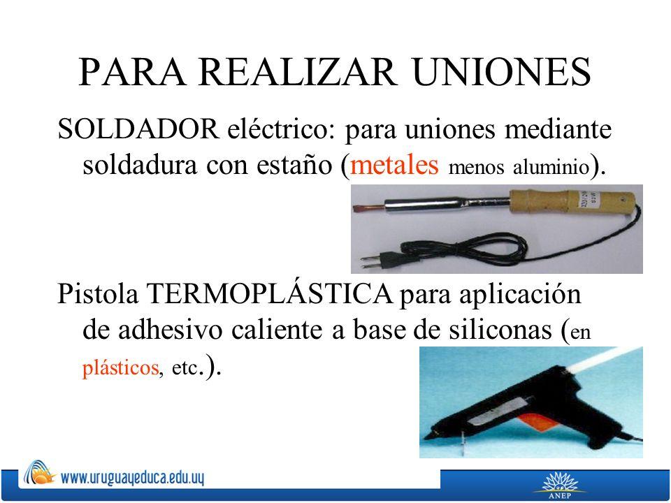 PARA REALIZAR UNIONES SOLDADOR eléctrico: para uniones mediante soldadura con estaño (metales menos aluminio ). Pistola TERMOPLÁSTICA para aplicación