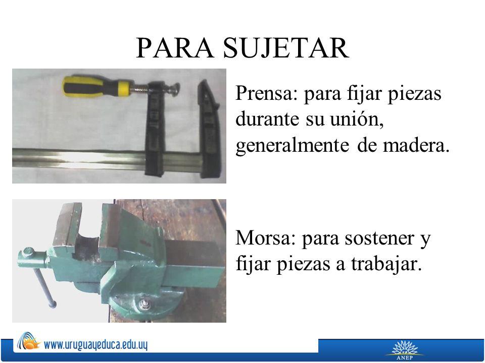 PARA SUJETAR Prensa: para fijar piezas durante su unión, generalmente de madera. Morsa: para sostener y fijar piezas a trabajar.