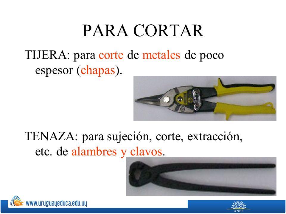 PARA CORTAR TIJERA: para corte de metales de poco espesor (chapas). TENAZA: para sujeción, corte, extracción, etc. de alambres y clavos.