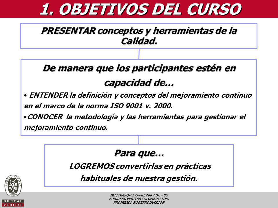 I&F/TRG/Q-05-5 – REV 08 / Dic - 06 BUREAU VERITAS COLOMBIA LTDA. PROHIBIDA SU REPRODUCCIÓN 1. OBJETIVOS DEL CURSO PRESENTAR conceptos y herramientas d