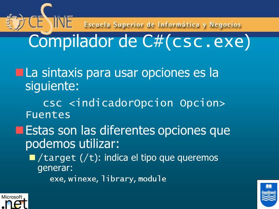 Compilador de C#( csc.exe ) La sintaxis para usar opciones es la siguiente: csc Fuentes Estas son las diferentes opciones que podemos utilizar: /target ( /t ): indica el tipo que queremos generar: exe, winexe, library, module