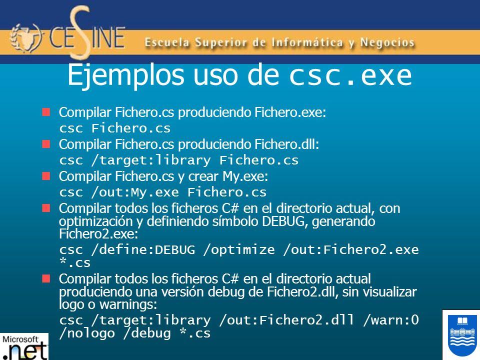 Ejemplos uso de csc.exe Compilar Fichero.cs produciendo Fichero.exe: csc Fichero.cs Compilar Fichero.cs produciendo Fichero.dll: csc /target:library Fichero.cs Compilar Fichero.cs y crear My.exe: csc /out:My.exe Fichero.cs Compilar todos los ficheros C# en el directorio actual, con optimización y definiendo símbolo DEBUG, generando Fichero2.exe: csc /define:DEBUG /optimize /out:Fichero2.exe *.cs Compilar todos los ficheros C# en el directorio actual produciendo una versión debug de Fichero2.dll, sin visualizar logo o warnings: csc /target:library /out:Fichero2.dll /warn:0 /nologo /debug *.cs