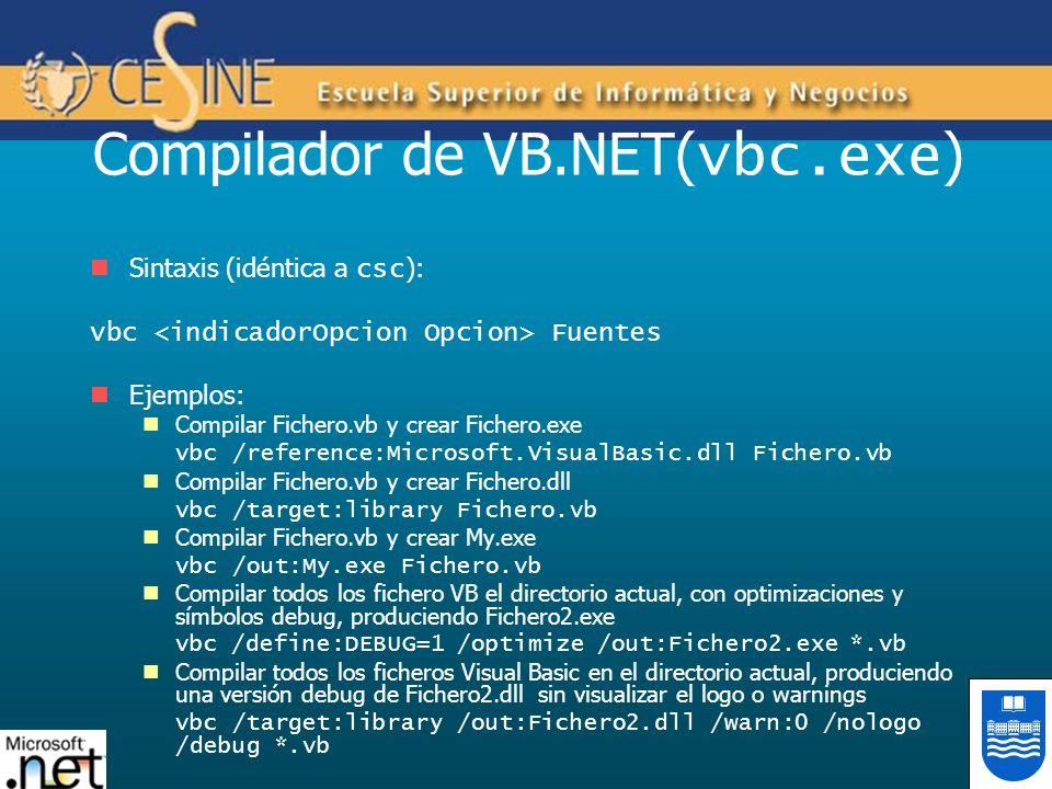 Compilador de VB.NET( vbc.exe ) Sintaxis (idéntica a csc ): vbc Fuentes Ejemplos: Compilar Fichero.vb y crear Fichero.exe vbc /reference:Microsoft.VisualBasic.dll Fichero.vb Compilar Fichero.vb y crear Fichero.dll vbc /target:library Fichero.vb Compilar Fichero.vb y crear My.exe vbc /out:My.exe Fichero.vb Compilar todos los fichero VB el directorio actual, con optimizaciones y símbolos debug, produciendo Fichero2.exe vbc /define:DEBUG=1 /optimize /out:Fichero2.exe *.vb Compilar todos los ficheros Visual Basic en el directorio actual, produciendo una versión debug de Fichero2.dll sin visualizar el logo o warnings vbc /target:library /out:Fichero2.dll /warn:0 /nologo /debug *.vb